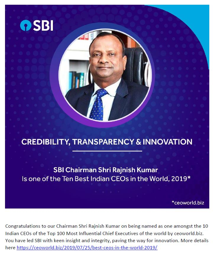 CREDIBILITY, TRANSPARENCY & INNOVATION SBI Chairman Shri Rajnish Kumar Is one of the Ten Best Indian CEOs in the World, 2019 Congratulations to our Chairman Shri Rajnish Kumar on being named as one amongst the 10 Indian CEOs of the Top 100 Most Influential Chief Executives of the world by ceoworld.biz. You have led SBI with keen insight and integrity, paving the way for innovation.